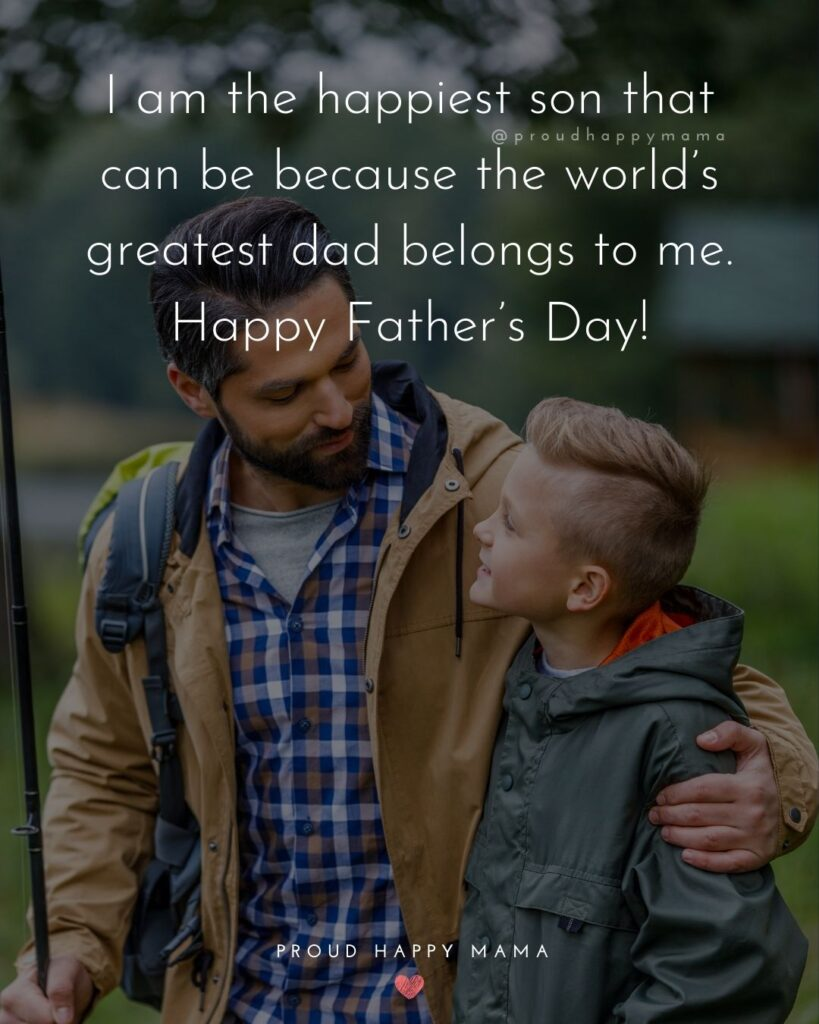 Happy Fathers Day Quotes From Son - I am the happiest son that can be because the world's greatest dad belongs to me. Happy