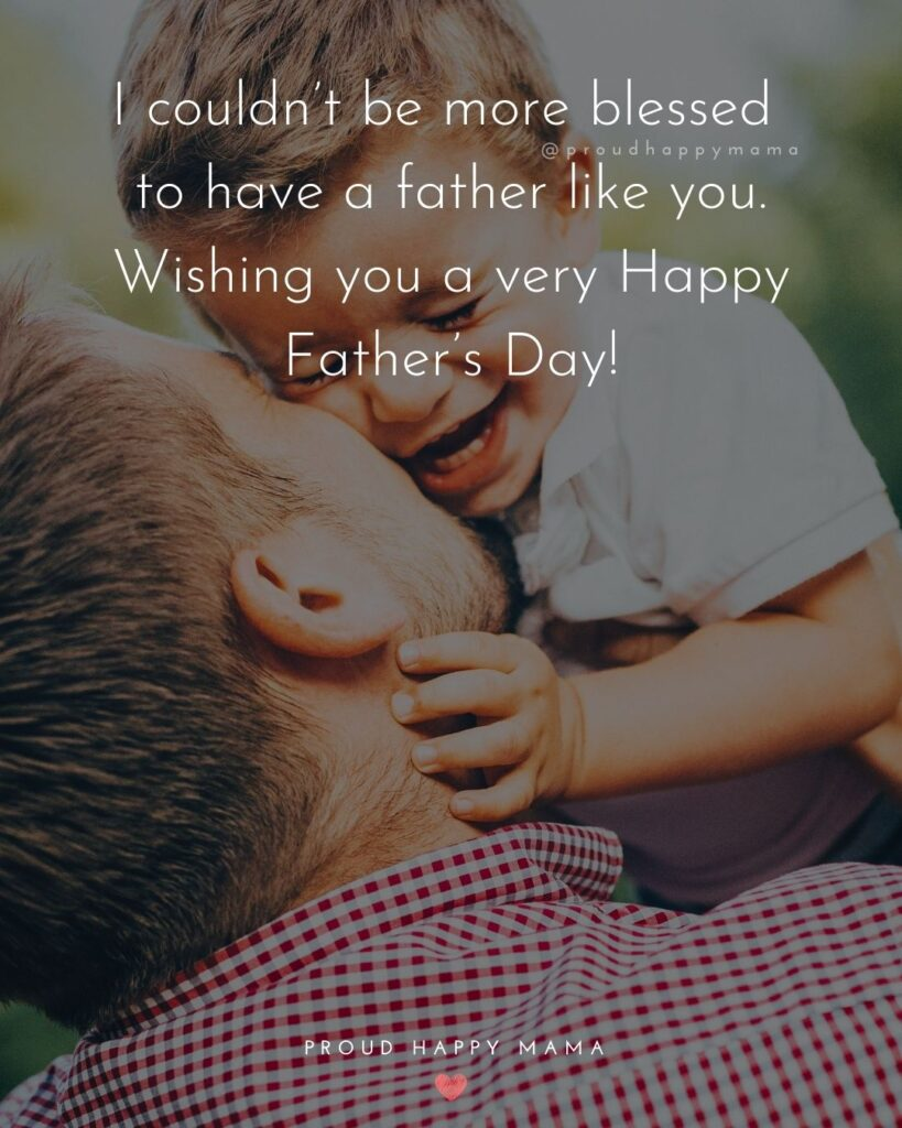 Happy Fathers Day Quotes From Son - I couldn't be more blessed to have a father like you. Wishing you a very Happy