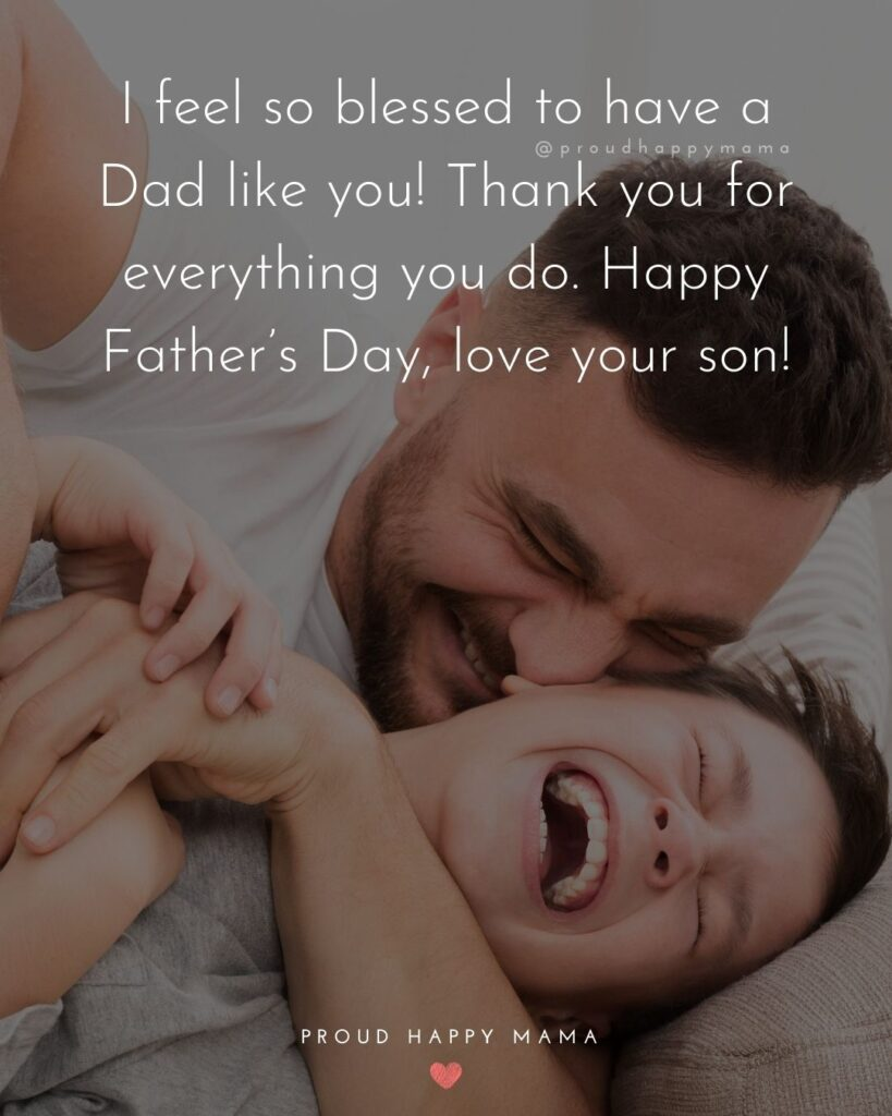 Happy Fathers Day Quotes From Son - I feel so blessed to have a Dad like you! Thank you for everything you do. Happy Father's