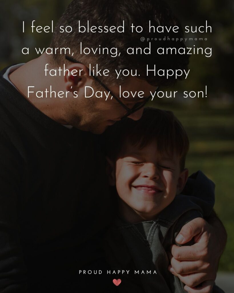 Happy Fathers Day Quotes From Son - I feel so blessed to have such a warm, loving, and amazing father like you. Happy Father's