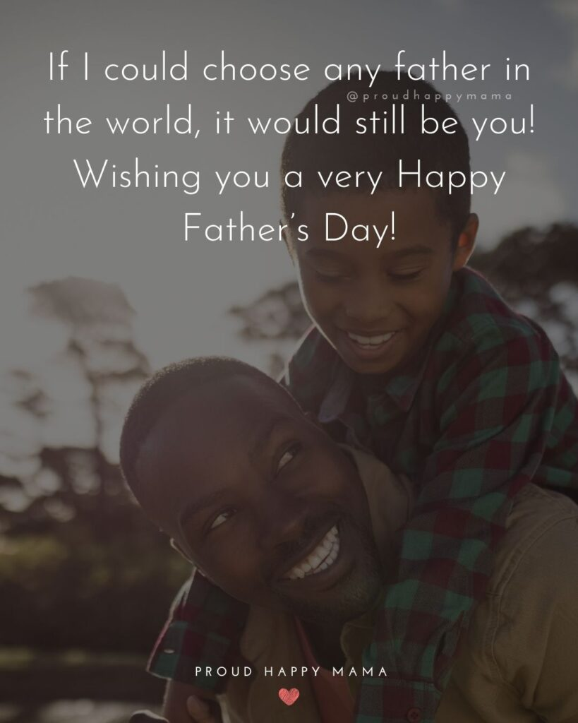 Happy Fathers Day Quotes From Son - If I could choose any father in the world, it would still be you! Wishing you a very