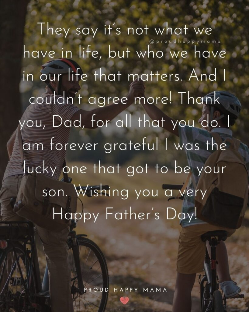 Happy Fathers Day Quotes From Son - They say it's not what we have in life, but who we have in our life that matters. And I