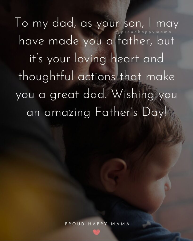 Happy Fathers Day Quotes From Son - To my dad, as your son, I may have made you a father, but it's your loving heart and