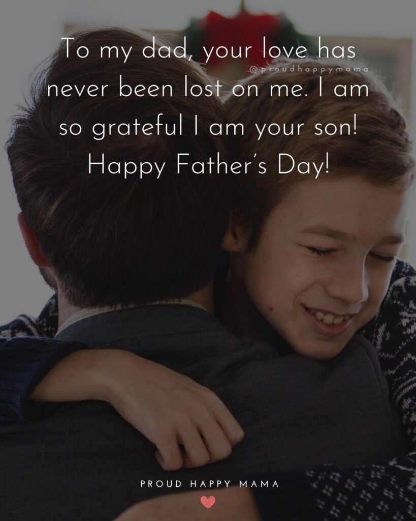 Happy Fathers Day Quotes From Son - To my dad, your love has never been lost on me. I am so grateful I am your son! Happy