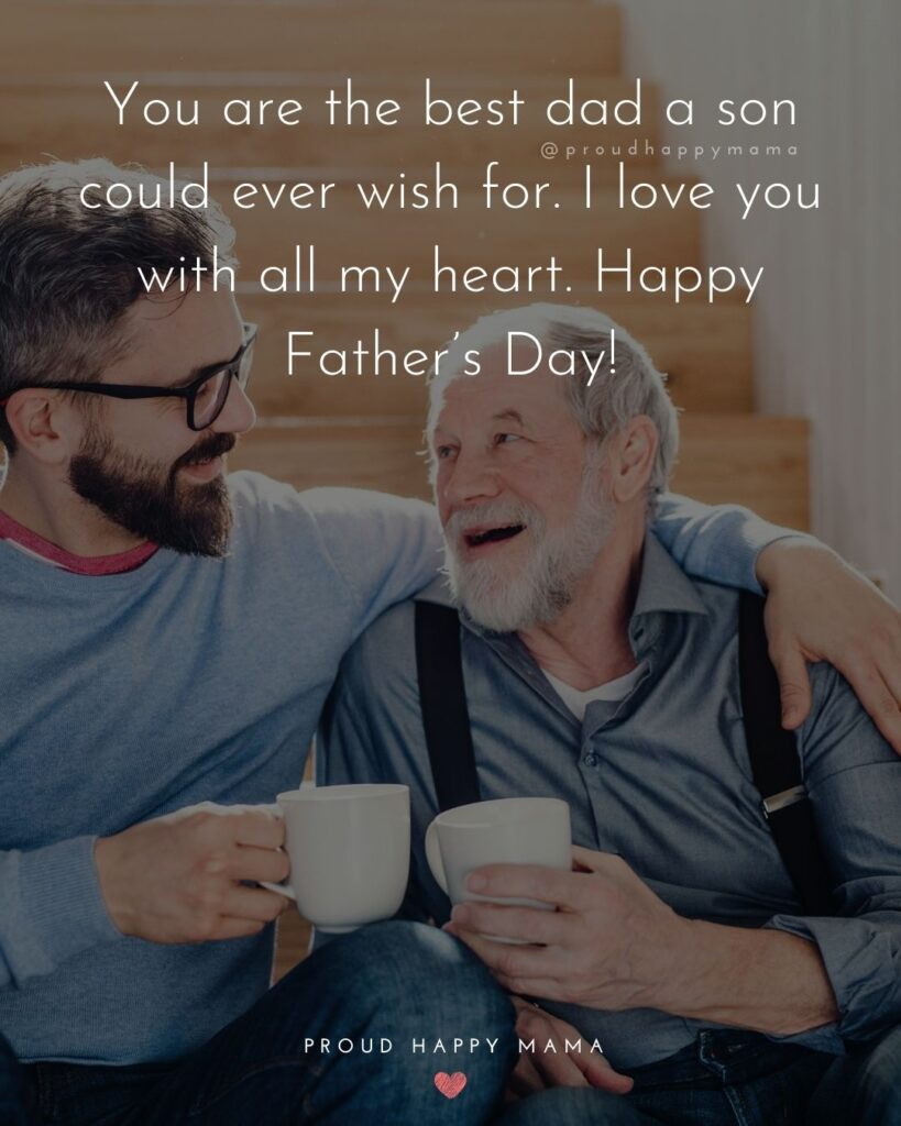 Happy Fathers Day Quotes From Son - You are the best dad a son could ever wish for. I love you with all my heart. Happy
