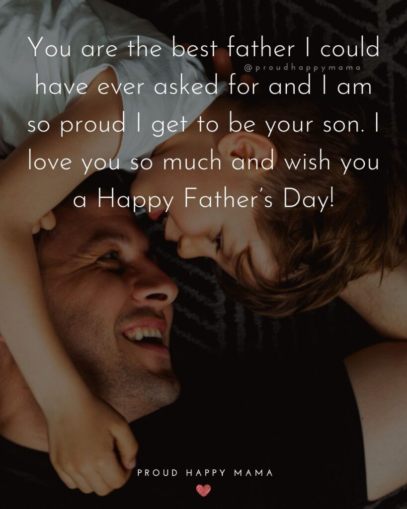 Happy Fathers Day Quotes From Son - You are the best father I could have ever asked for and I am so proud I get to be your son.