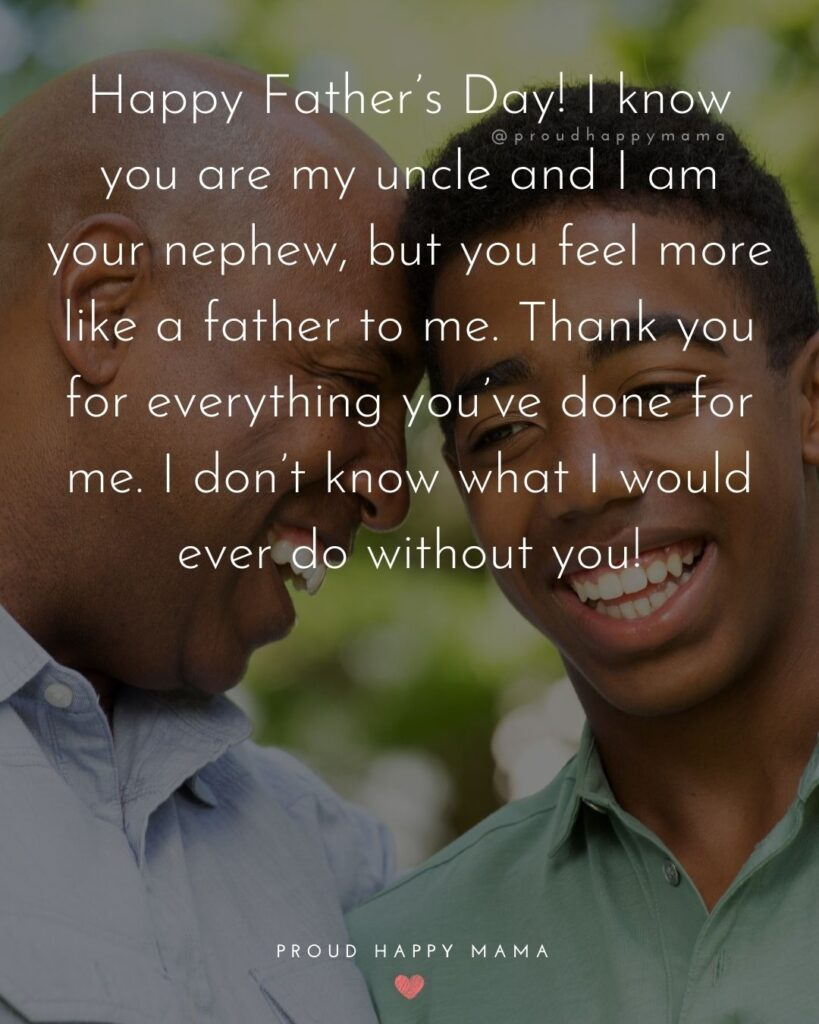 Happy Fathers Day Uncle Quotes - Happy Father's Day! I know you are my uncle and I am your nephew, but you feel more like a
