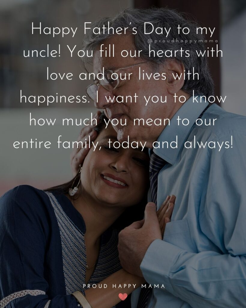 Happy Fathers Day Uncle Quotes - Happy Father's Day to my uncle! You fill our hearts with love and our lives with happiness. I