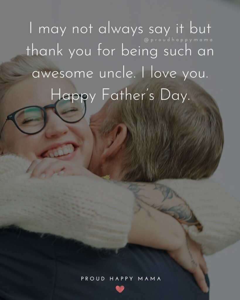Happy Fathers Day Uncle Quotes - I may not always say it but thank you for being such an awesome uncle. I love you. Happy