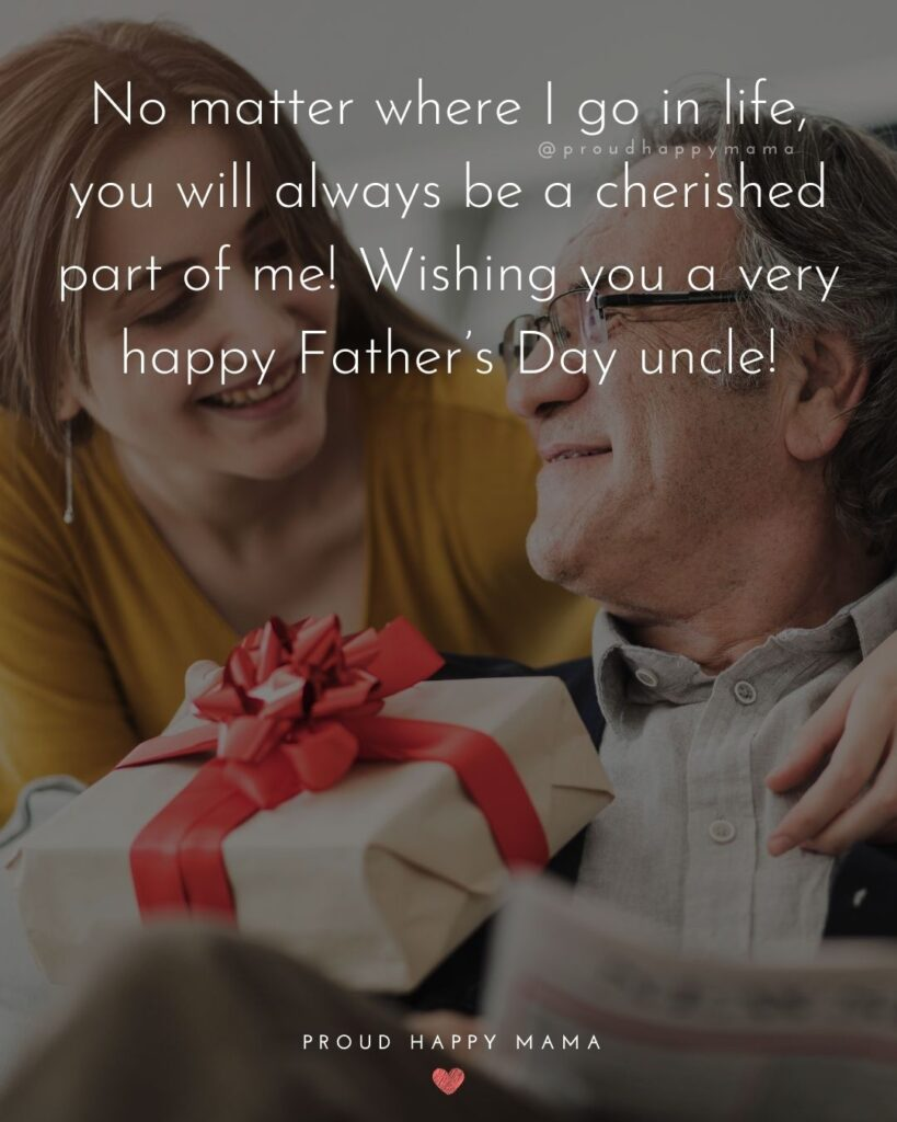 Happy Fathers Day Uncle Quotes - No matter where I go in life, you will always be a cherished part of me! Wishing you a very
