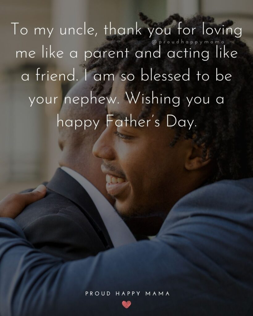 Happy Fathers Day Uncle Quotes - To my uncle, thank you for loving me like a parent and acting like a friend. I am so blessed