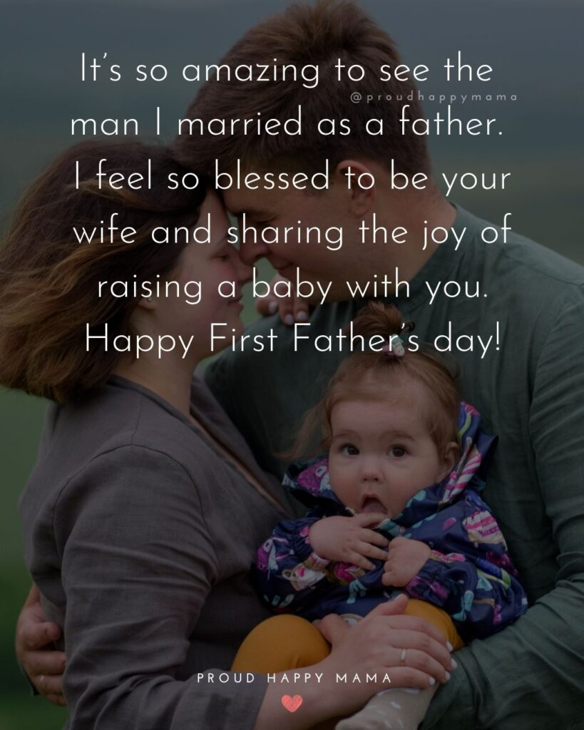 Happy First Fathers Day Quotes - It's so amazing to see the man I married as a father. I feel so blessed to be your wife and sharing