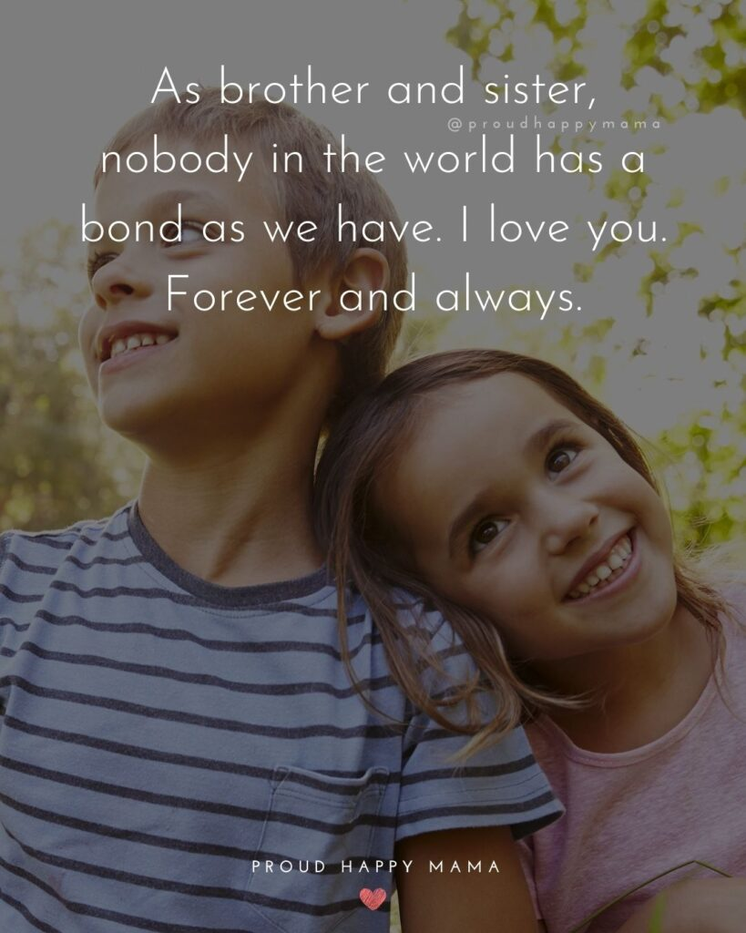 Brother And Sister Quotes - As brother and sister, nobody in the world has a bond as we have. I love you. Forever and always.'