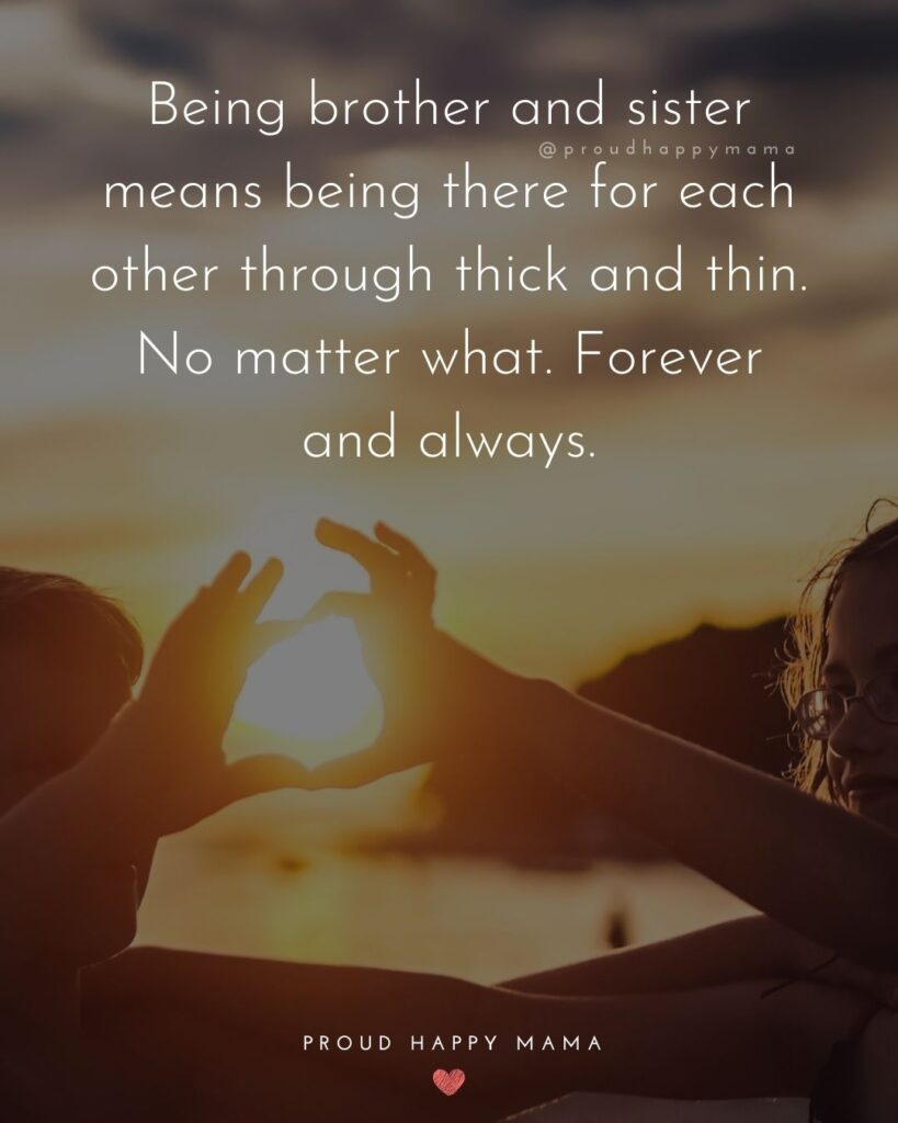 Brother And Sister Quotes - Being brother and sister means being there for each other through thick and thin. No matter