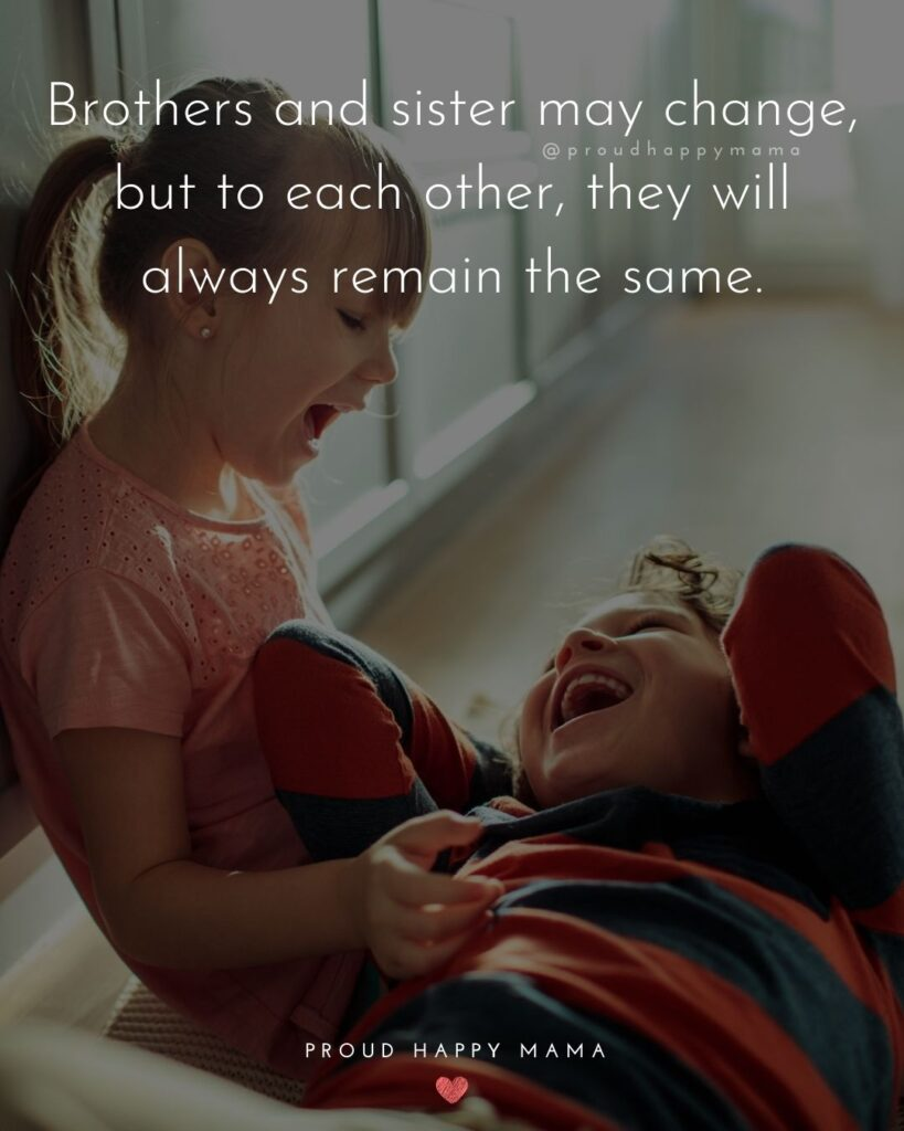 Brother And Sister Quotes - Brothers and sister may change, but to each other, they will always remain the same.'