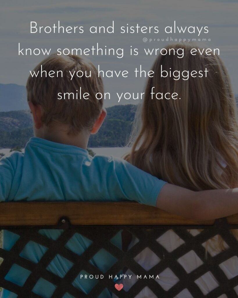 Brother And Sister Quotes - Brothers and sisters always know something is wrong even when you have the biggest smile on