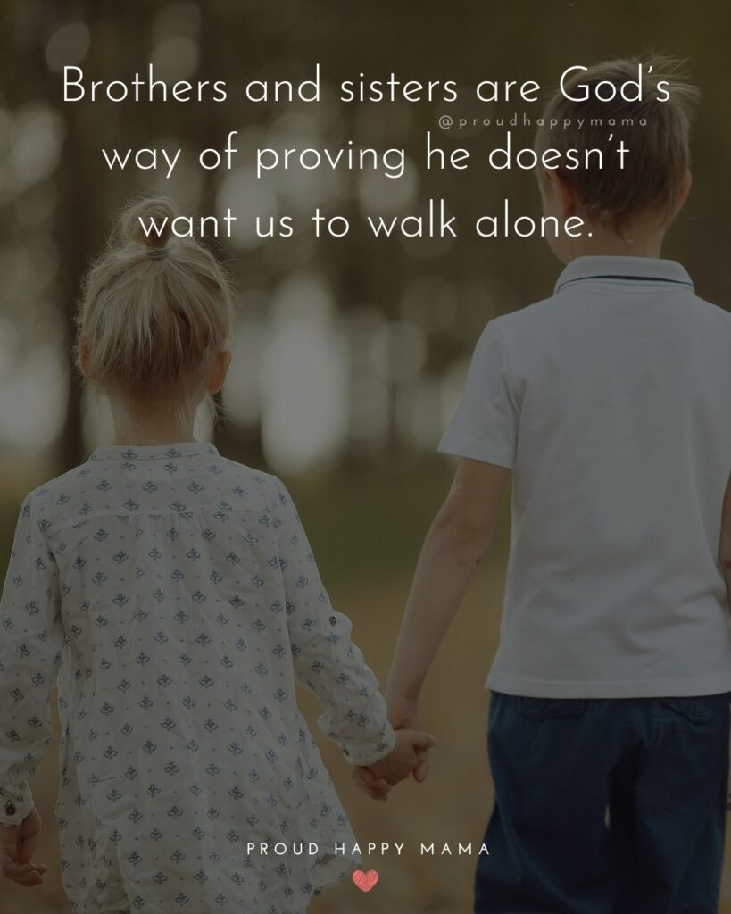 Brother And Sister Quotes - Brothers and sisters are God's way of proving he doesn't want us to walk alone.'