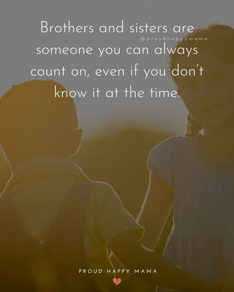 Brother And Sister Quotes - Brothers and sisters are someone you can always count on, even if you don't know it at the time.'