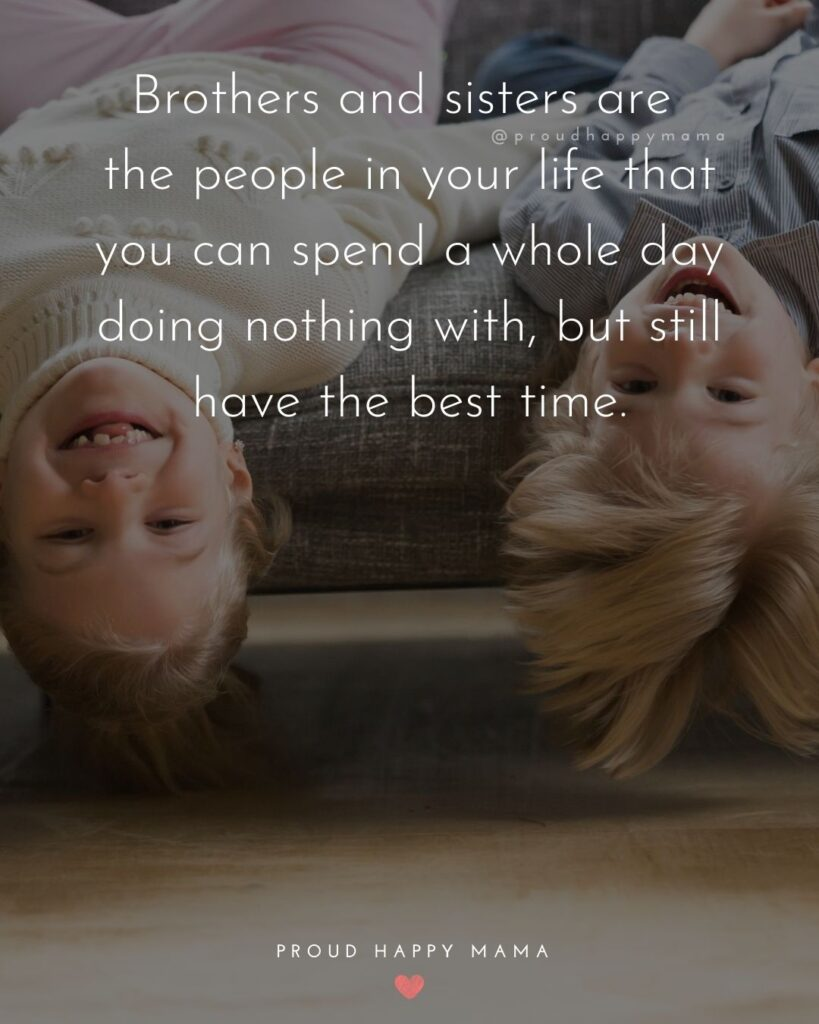 Brother And Sister Quotes - Brothers and sisters are the people in your life that you can spend a whole day doing nothing with,