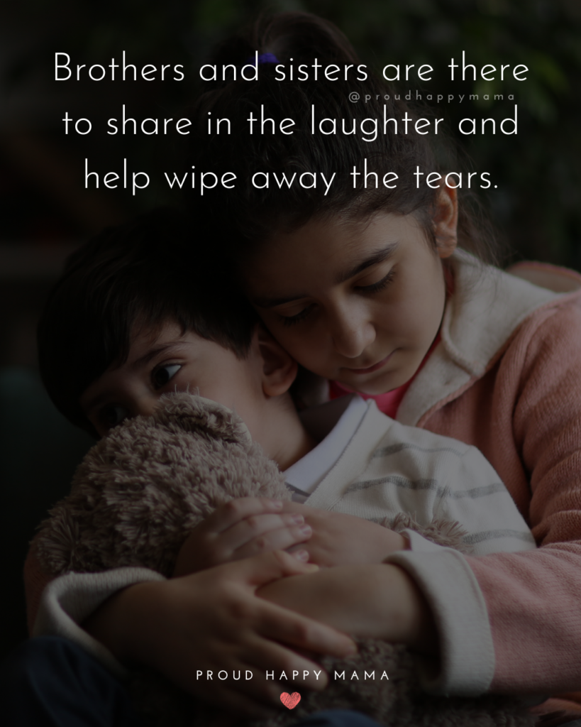 Brother And Sister Quotes - Brothers and sisters are there to share in the laughter and help wipe away the tears.'