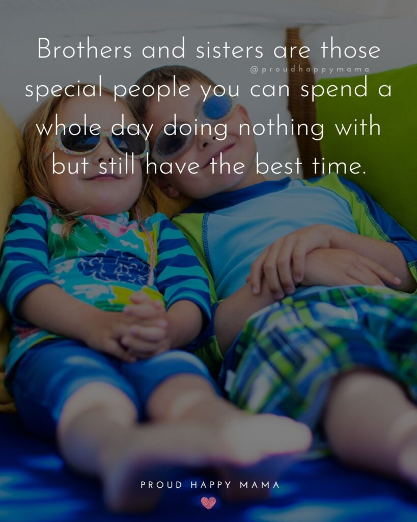 Brother And Sister Quotes - Brothers and sisters are those special people you can spend a whole day doing nothing with but still