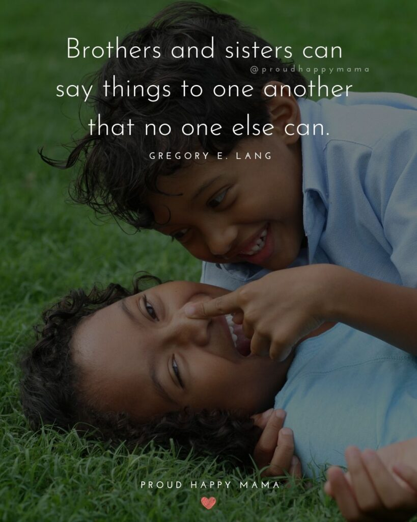 Brother And Sister Quotes - Brothers and sisters can say things to one another that no one else can.' – Gregory E. Lang
