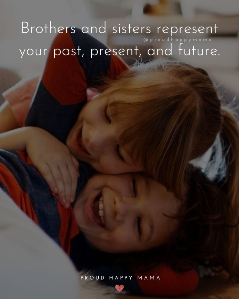 Brother And Sister Quotes - Brothers and sisters represent your past, present, and future.'