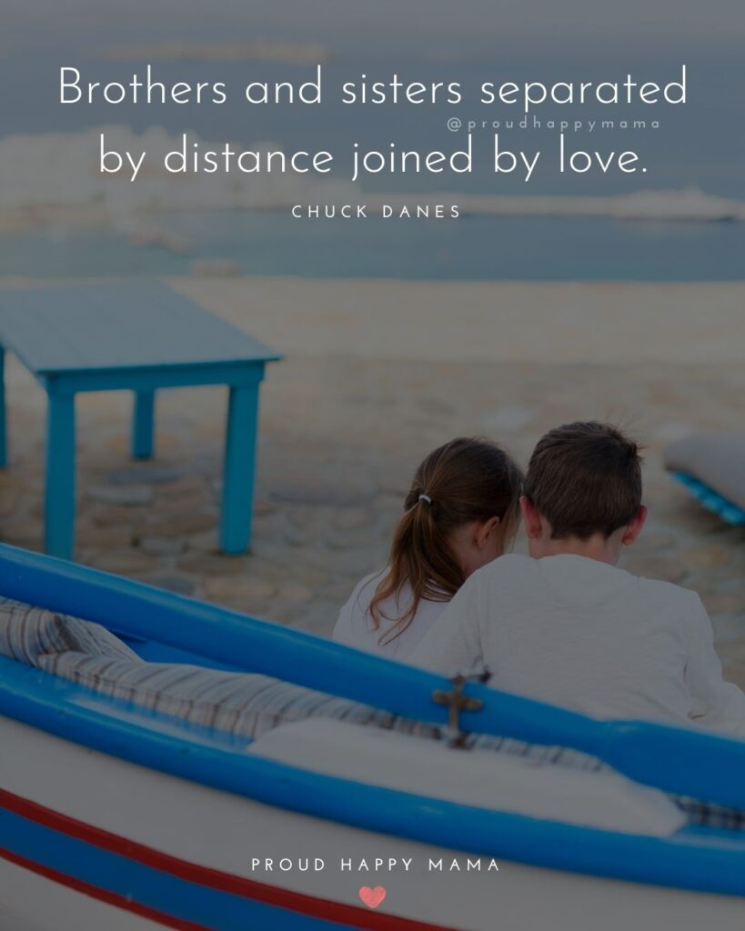 Brother And Sister Quotes - Brothers and sisters separated by distance joined by love.' – Chuck Danes