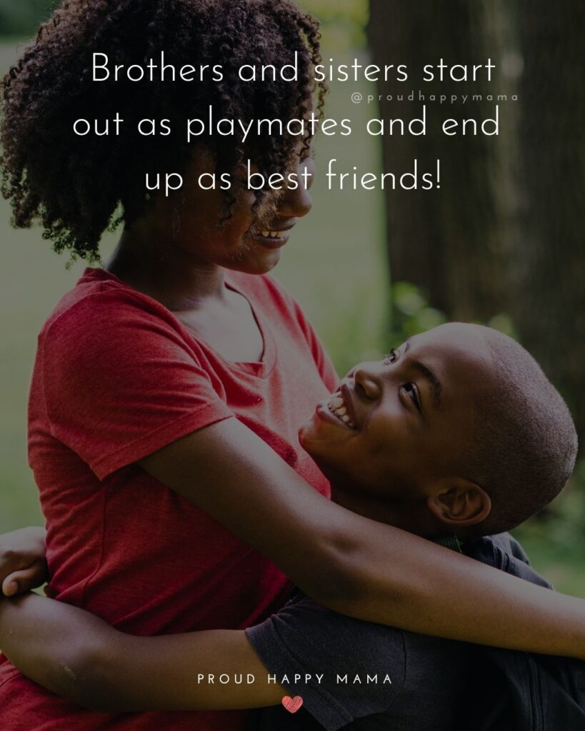 Brother And Sister Quotes - Brothers and sisters start out as playmates and end up as best friends!'