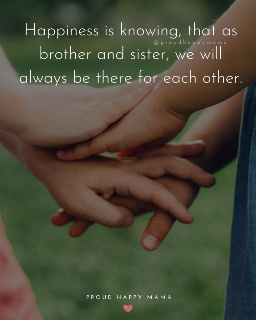 Brother And Sister Quotes - Happiness is knowing, that as brother and sister, we will always be there for each other.'