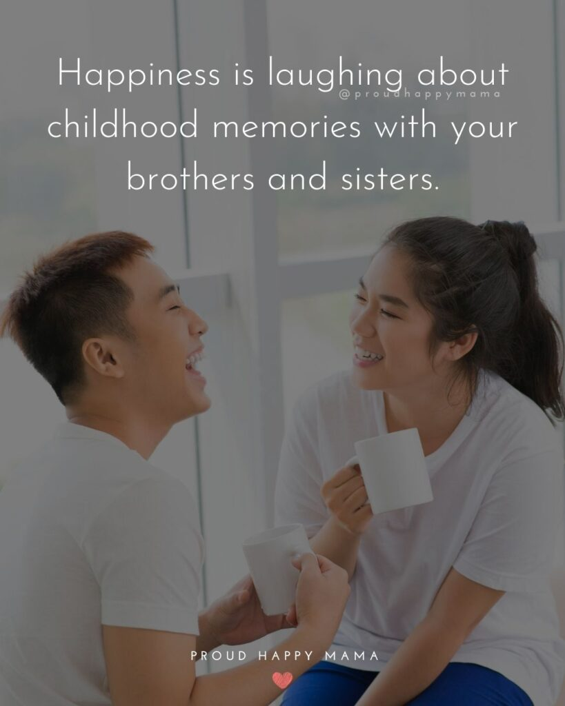Brother And Sister Quotes - Happiness is laughing about childhood memories with your brothers and sisters.'