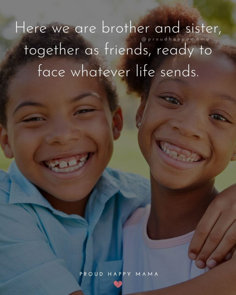 Brother And Sister Quotes - Here we are brother and sister, together as friends, ready to face whatever life sends.'