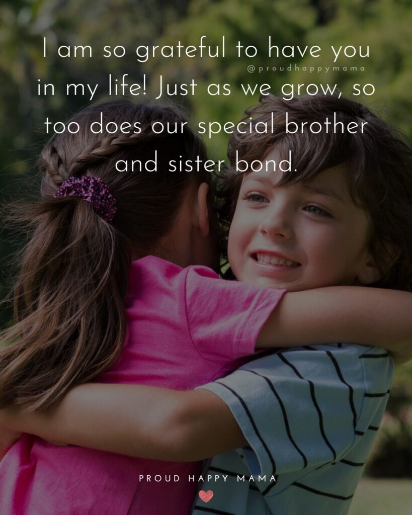 Brother And Sister Quotes - I am so grateful to have you in my life! Just as we grow, so too does our special brother and sister