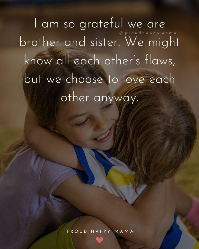 Brother And Sister Quotes - I am so grateful we are brother and sister. We might know all each other's flaws, but we choose to