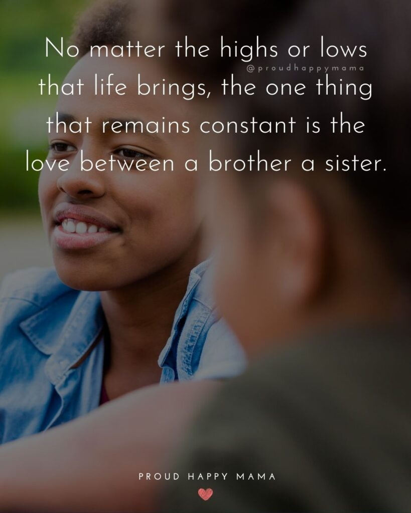 Brother And Sister Quotes - No matter the highs or lows that life brings, the one thing that remains constant is the love between a
