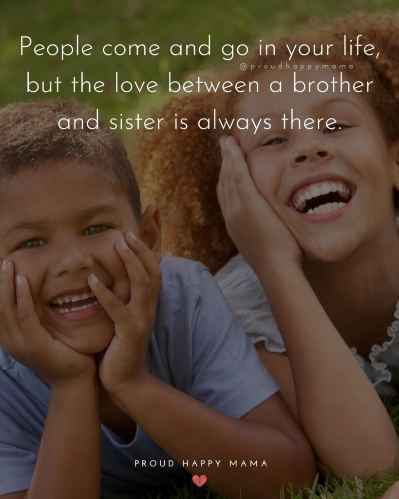 Brother And Sister Quotes - People come and go in your life, but the love between a brother and sister is always there.'