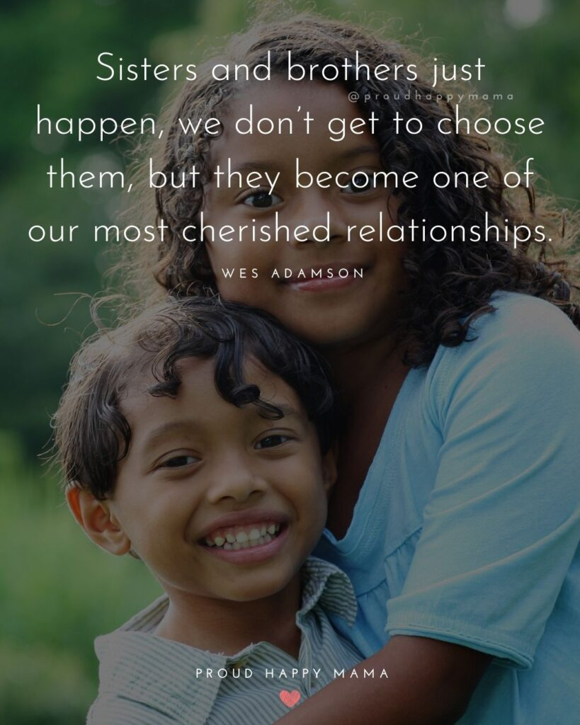 Brother And Sister Quotes - Sisters and brothers just happen, we don't get to choose them, but they become one of our most