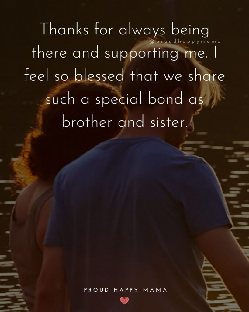 Brother And Sister Quotes - Thanks for always being there and supporting me. I feel so blessed that we share such a special