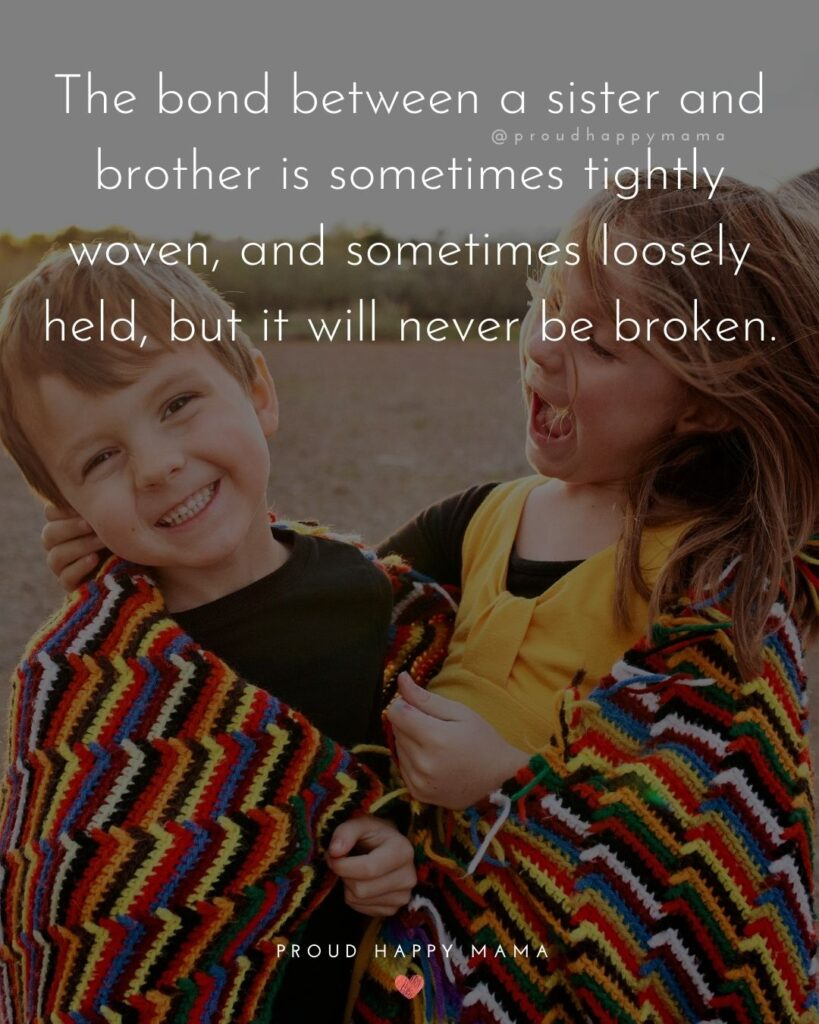 Brother And Sister Quotes - The bond between a sister and brother is sometimes tightly woven, and sometimes loosely held,