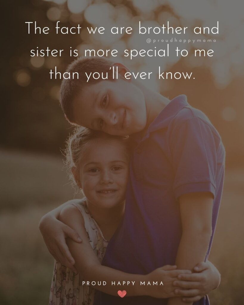 Brother And Sister Quotes - The fact we are brother and sister is more special to me than you'll ever know.'