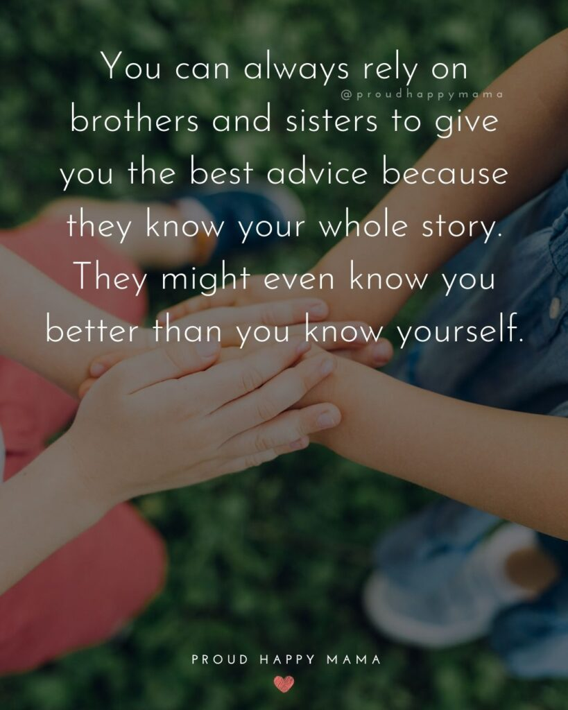 Brother And Sister Quotes - You can always rely on brothers and sisters to give you the best advice because they know your whole