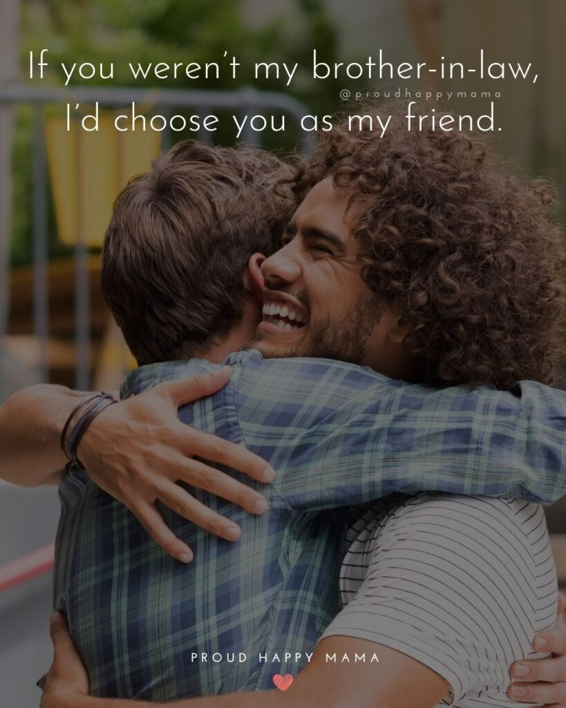 Brother In Law Quotes - Brother In Law Quotes - If you weren't my brother in law, I'd choose you as my friend.'
