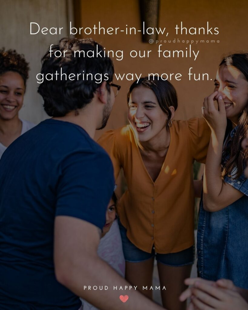 Brother In Law Quotes - Dear brother in law, thanks for making our family gatherings way more fun.'