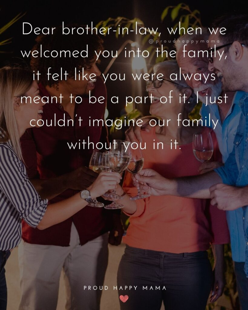 Brother In Law Quotes - Dear brother in law, when we welcomed you into the family, it felt like you were always meant to be a part