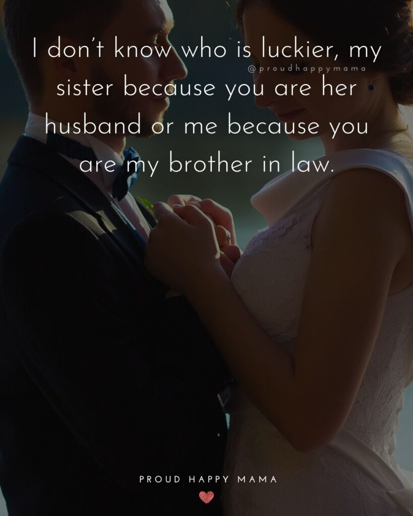 Brother In Law Quotes - I don't know who is luckier, my sister because you are her husband or me because you are my brother