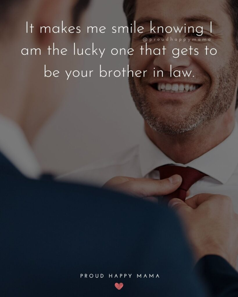 Brother In Law Quotes - It makes me smile knowing I am the lucky one that gets to be your brother in law.'