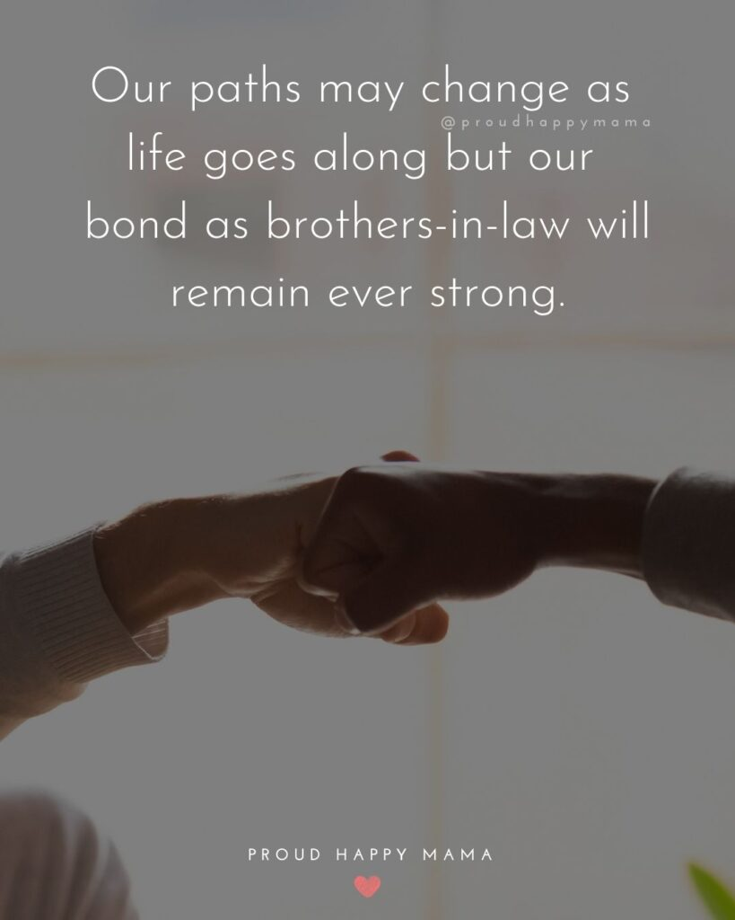 Brother In Law Quotes - Our paths may change as life goes along but our bond as brothers in law will remain ever strong.'