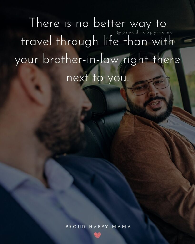 Brother In Law Quotes - There is no better way to travel through life than with your brother in law right there next to you.'