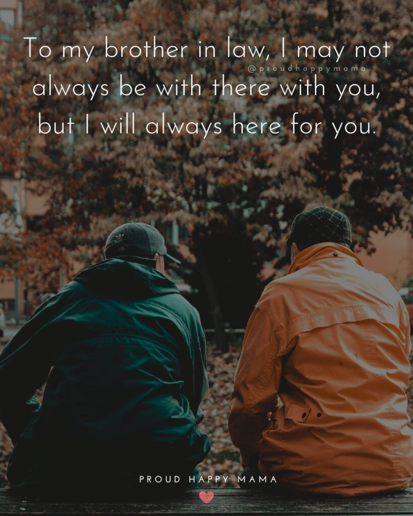 Brother In Law Quotes - To my brother in law, I may not always be with there with you, but I will always here for you.'