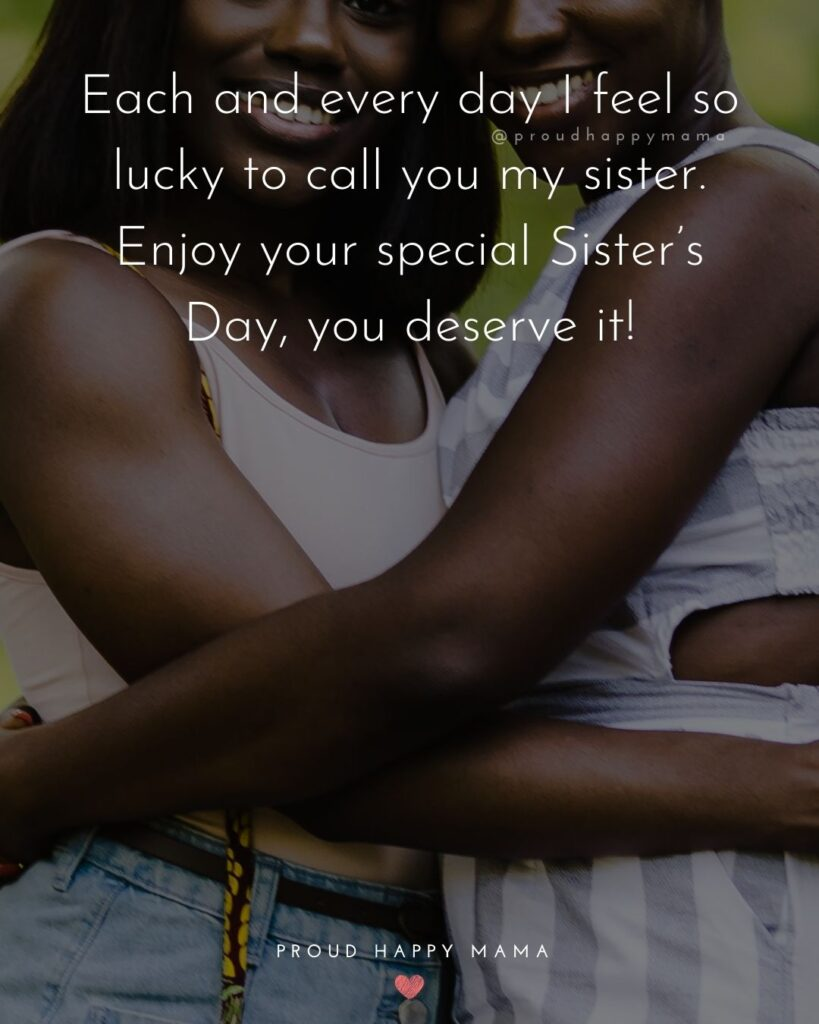 Happy Sisters Day Quotes - Each and every day I feel so lucky to call you my sister. Enjoy your special Sister's Day, you deserve it!'